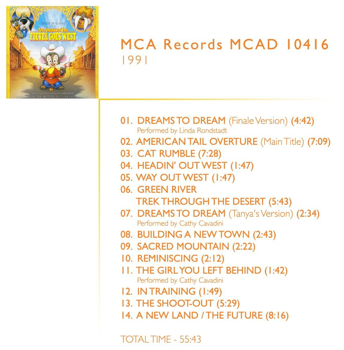1.  	Dreams To Dream (Finale Version) (04:42) Performed by Linda Rondstadt 2.  	American Tail Overture (Main Title) (07:09) 3.  	Cat Rumble (07:28) 4.  	Headin' Out West (01:47) 5.  	Way Out West (01:47) 6.  	Green River / Trek Through The Desert (05:43) 7.  	Dreams To Dream (Tanya's Version) (02:34) Performed by Cathy Cavadini 8.  	Building A New Town (02:43) 9.  	Sacred Mountain (02:22) 10.  	Reminiscing (02:12) 11.  	The Girl You Left Behind (01:42) Performed by Cathy Cavadini 12.  	In Training (01:49) 13.  	The Shoot-Out (05:29) 14.  	A New Land - The Future (08:16)