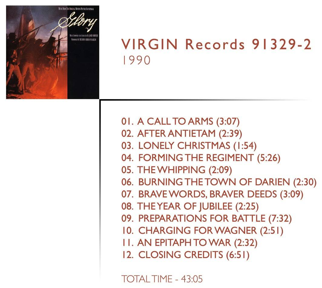 1.  	A Call To Arms (03:07) 2.  	After Antietam (02:39) 3.  	Lonely Chrsitmas (01:54) 4.  	Forming The Regiment (05:26) 5.  	The Whipping (02:09) 6.  	Burning The Town Of Darien (02:30) 7.  	Brave Words, Braver Deeds (03:09) 8.  	The Year Of Jubilee (02:25) 9.  	Preparations For Battle (07:32) 10.  	Charging Fort Wagner (02:51) 11.  	An Epitaph (02:32) 12.  	Closing Credits (06:51)
