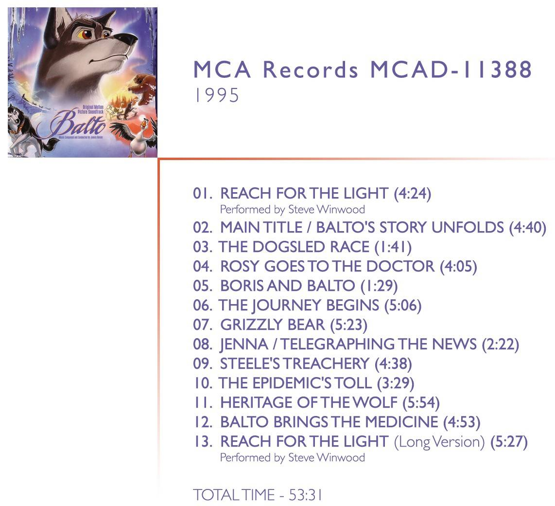 "1.  	Reach For The Light (Theme From Balto) Music By ""Barry Mann And James Horner"", Lyrics By ""Cynthia Weil"", Performed By ""Steve Winwood"" 2.  	Main Title/Balto's Story Unfolds 3.  	The Dogsled Race 4.  	Rosy Goes To The Doctor 5.  	Boris & Balto 6.  	The Journey Begin 7.  	Grizzly Bear 8.  	Jenna/Telegraphing The News 9.  	Steele's Treachery 10.  	The Epidemic's Toll 11.  	Heritage Of The Wolf 12.  	Balto Brings The Medicine! 13.  	Reach For The Light (Theme From Balto, Long Version) Music By ""Barry Mann And James Horner"", Lyrics By ""Cynthia Weil"", Performed By ""Steve Winwood"""