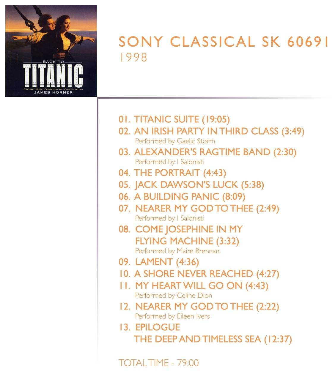 1.  	Titanic Suite (19:05) 2.  	An Irish Party In Third Class (03:48) performed by Gaelic Storm 3.  	Alexander's Ragtime Band (02:31) performed by I Salonisti 4.  	The Portrait (04:43) 5.  	Jack Dawson's Luck (05:39) 6.  	A Building Panic (08:09) 7.  	Nearer My God To Thee (02:50) performed by I Salonisti 8.  	Come Josephine, In My Flying Machine (03:33) performed by Maire Brennan 9.  	Lament (04:36) 10.  	A Shore Never Reached (04:28) 11.  	My Heart Will Go On (Dialogue Version) (04:43) performed by Celine Dion 12.  	Epilogue: The Deep And Timeless Sea (12:37)