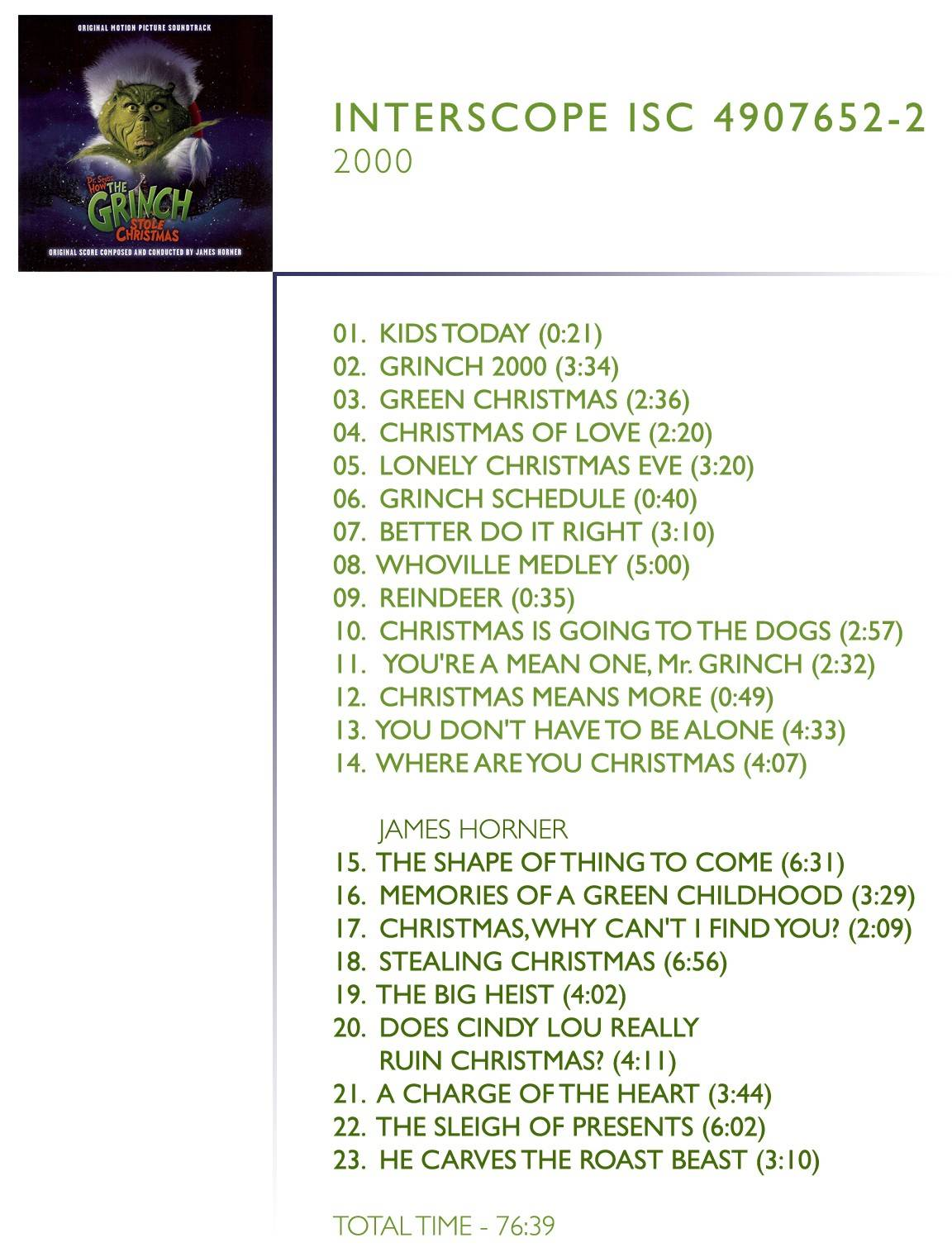 "1.  	Kids Today Movie Dialogue By ""Jim carrey And Taylor Momsen"" 2.  	Grinch 2000 Performed By ""Busta Rhymes & Jim Carrey"" 3.  	Green Christmas Performed By ""Barenaked Ladies 4.  	Christmas Of Love Performed By ""Little Isidor And The Inquisitors"" 5.  	Lonely Christmas Eve Performed By ""Ben Folds"" 6.  	Grinch Schedule Movie Dialogue By ""Jim Carrey"" 7.  	Better Do It Right Performed By ""Smash Mouth"" 8.  	Whoville Medley (Perfect Christmas Night/Grinch) Performed By ""trans-Siberian Orchestra"" 9.  	Reindeer Movie Dialogue By ""Jim Carrey"" 10.  	Christmas Is Going To The Dogs Performed By ""The Eels"" 11.  	You're A MEan One, Mr. Grinch Performed By ""Jim Carrey"" 12.  	Christmas Means More Movie Dialogue By ""Jim Carrey And Anthony Hopkins"" 13.  	You Don't Have To Be Alone Performed By ""'N Sync"" 14.  	Where Are You Christmas Performed By ""Faith Hill"" 15.  	The Shape Of Thing To Come Composed By ""James Horner"", Includes ""Happy Who-Lidays"", Written By ""James Horner And Cynthia Weil 16.  	Memories Of A Green Childhood Composed By ""James Horner"" 17.  	Christmas, Why Can't I Find You? Vocals By ""Taylor Momsen"", Music By ""James Horner"" and Lyrics by ""Will jennings"" 18.  	Stealing Christmas Composed By ""James Horner"", Includes Dialogue By ""Jim Carrey, Anthony Hopkins and Taylor Momsen"", Composed By ""James Horner"" 19.  	The Big Heist Composed By ""James Horner"" 20.  	Does Cindy Lou Really Ruin Christmas? Composed By ""James Horner"" 21.  	A Charge Of The heart Composed By ""James Horner"" 22.  	The Sleigh Of Presents Composed By ""James Horner"" 23.  	He Carves The Roast Beast Composed By ""James Horner"", Includes ""Welcome Christmas"", Written By ""Albert Hague And Theodor S. Geise"""