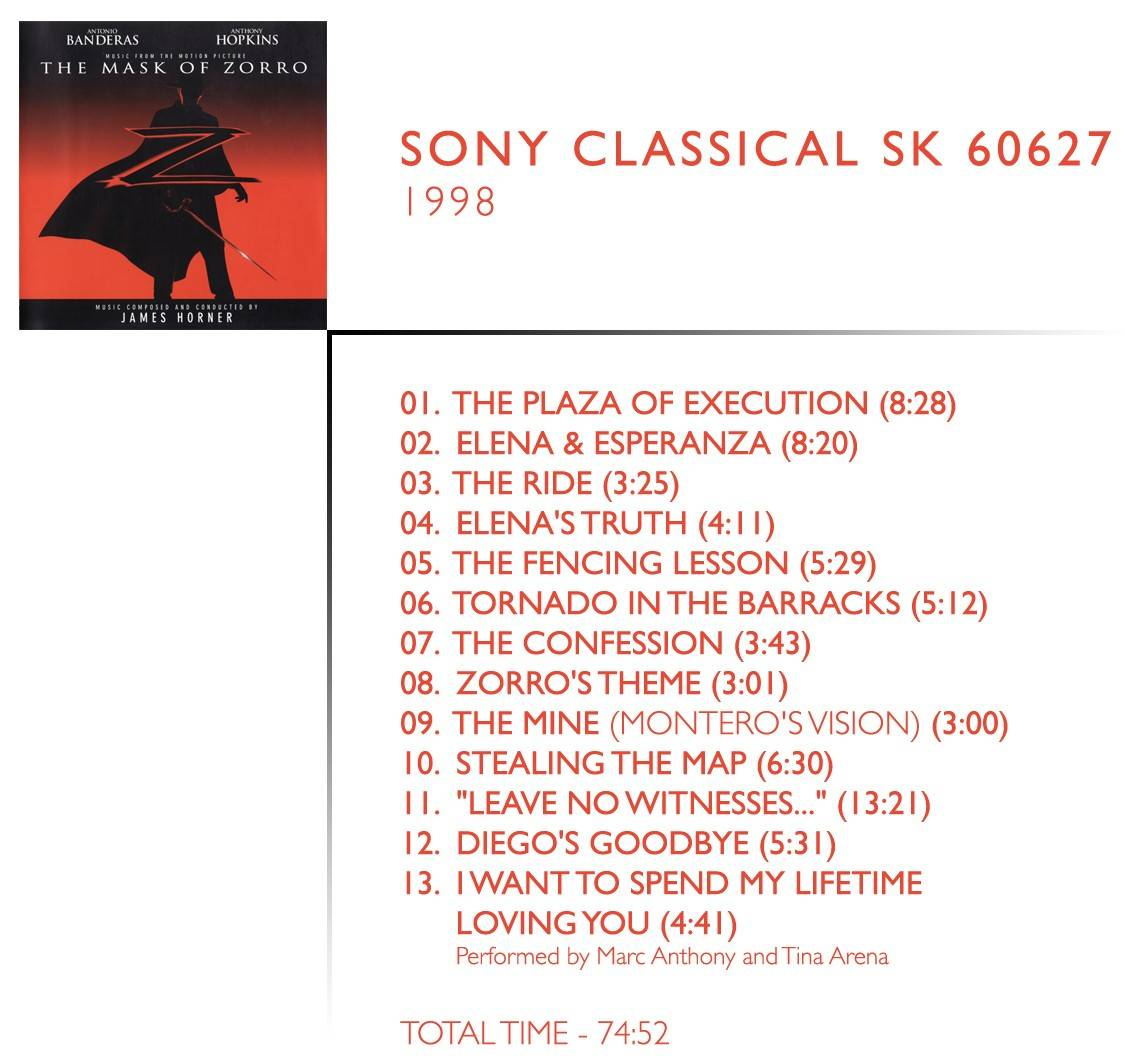 "1.  	The Plaza Of Execution (08:28) James Horner 2.  	Elena And Esperanza (08:20) James Horner 3.  	The Ride (03:25) James Horner 4.  	Elena's Truth (04:11) James Horner 5.  	The Fencing Lesson (05:29) James Horner 6.  	Tornado In The Barracks (05:12) James Horner 7.  	The Confession (03:43) James Horner 8.  	Zorro's Theme (03:01) James Horner 9.  	The Mine (Montero's Vision) (03:00) James Horner 10.  	Stealing The Map (06:30) James Horner 11.  	""Leave No Witnesses..."" (13:21) James Horner 12.  	Diego's Goodbye (05:31) James Horner 13.  	I Want To Spend My Lifetime Loving You (04:41) James Horner & Will Jennings / Performed by Tina Arena & Marc Anthony"