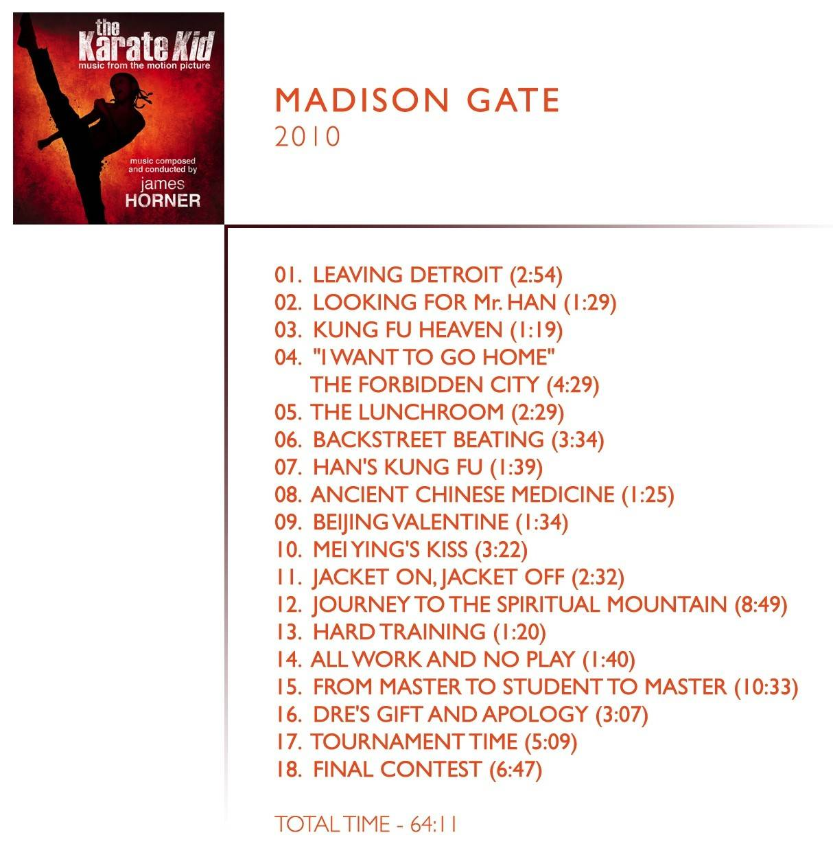 """1.  Leaving Detroit (02:54) 2.  Looking For Mr. Han (01:29) 3.  Kung Fu Heaven (01:19) 4.  """"I Want To Go Home"""" / The Forbidden City (04:29) 5.  The Lunchroom (02:29) 6.  Backstreet Beating (03:34) 7.  Han's Kung Fu (01:39) 8.  Ancient Chinese Medicine (01:25) 9.  Beijing Valentine (01:34) 10.  Mei Ying's Kiss (03:22) 11.  Jacket On, Jacket Off (02:32) 12.  Journey To The Spiritual Mountain (08:49) 13.  Hard Training (01:20) 14.  All Work And No Play (01:40) 15.  From Master To Student To Master (10:33) 16.  Dre's Gift And Apology (03:07) 17.  Tournament Time (05:09) 18.  Final Contest (06:47)"""