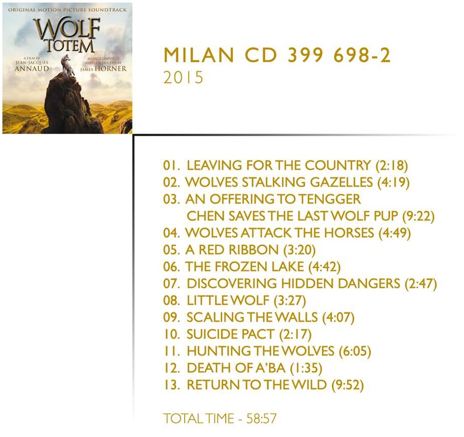 1. Leaving for the Country (Main Theme) (2:17) 2. Wolves Stalking Gazelles (4:19) 3. An Offering to Tengger / Chen Saves the Last Wolf Pup (9:22) 4. Wolves Attack the Horses (4:49) 5. A Red Ribbon (3:20) 6. The Frozen Lake (4:42) 7. Discovering Hidden Dangers (2:46) 8. Little Wolf (3:27) 9. Scaling the Walls (4:07) 10. Suicide Pact (2:17) 11. Hunting the Wolves (6:04) 12. Death of A'ba (1:35) 13. Return to the Wild (9:52)